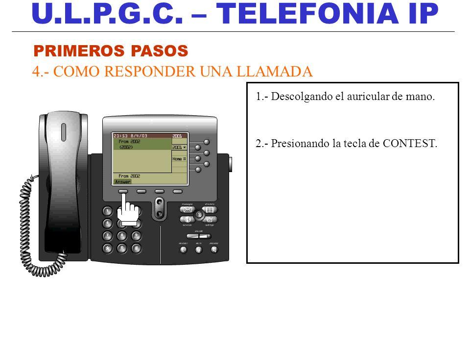 U.L.P.G.C. – TELEFONIA IP PRIMEROS PASOS 4.- COMO RESPONDER UNA LLAMADA 1.- Descolgando el auricular de mano. 2.- Presionando la tecla de CONTEST.