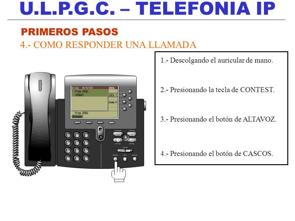 U.L.P.G.C. – TELEFONIA IP PRIMEROS PASOS 4.- COMO RESPONDER UNA LLAMADA 1.- Descolgando el auricular de mano. 2.- Presionando la tecla de CONTEST. 3.-