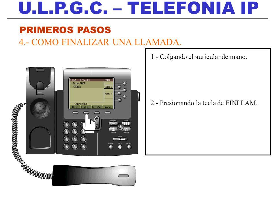 U.L.P.G.C. – TELEFONIA IP PRIMEROS PASOS 4.- COMO FINALIZAR UNA LLAMADA. 1.- Colgando el auricular de mano. 2.- Presionando la tecla de FINLLAM.