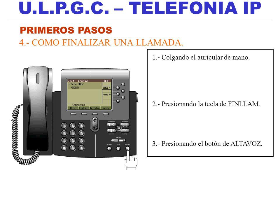U.L.P.G.C. – TELEFONIA IP PRIMEROS PASOS 4.- COMO FINALIZAR UNA LLAMADA. 1.- Colgando el auricular de mano. 2.- Presionando la tecla de FINLLAM. 3.- P