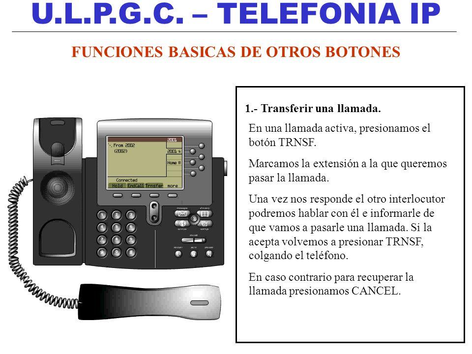 U.L.P.G.C. – TELEFONIA IP FUNCIONES BASICAS DE OTROS BOTONES 1.- Transferir una llamada. En una llamada activa, presionamos el botón TRNSF. Marcamos l