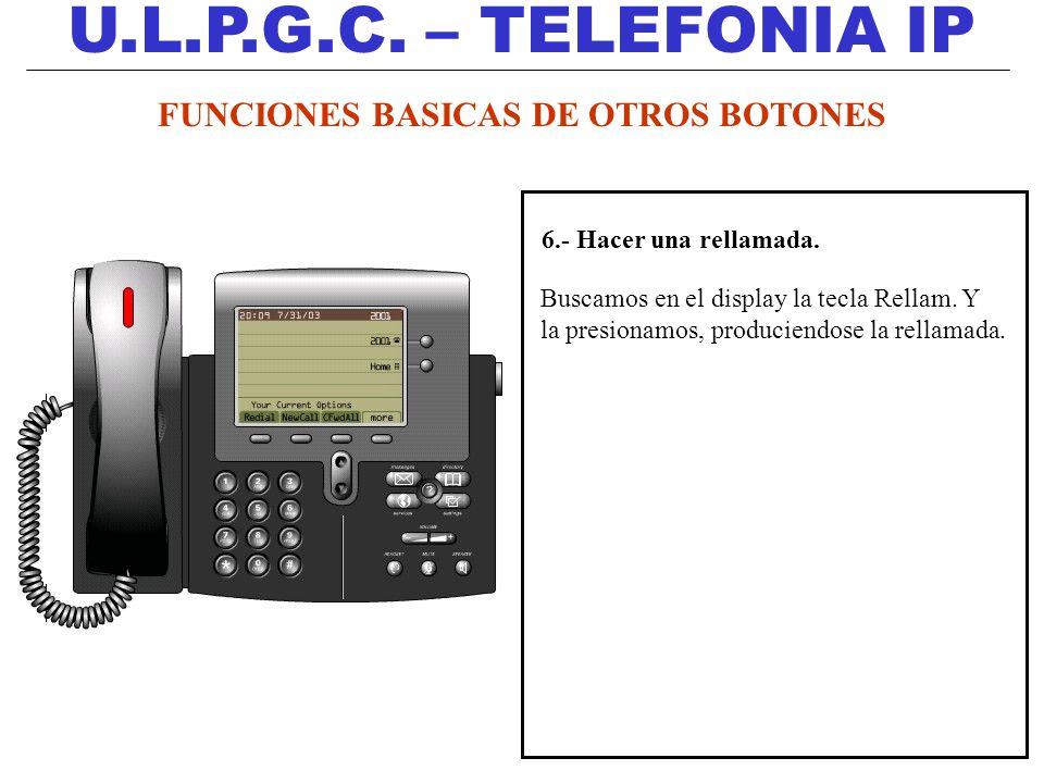 U.L.P.G.C. – TELEFONIA IP 6.- Hacer una rellamada. Buscamos en el display la tecla Rellam. Y la presionamos, produciendose la rellamada. FUNCIONES BAS