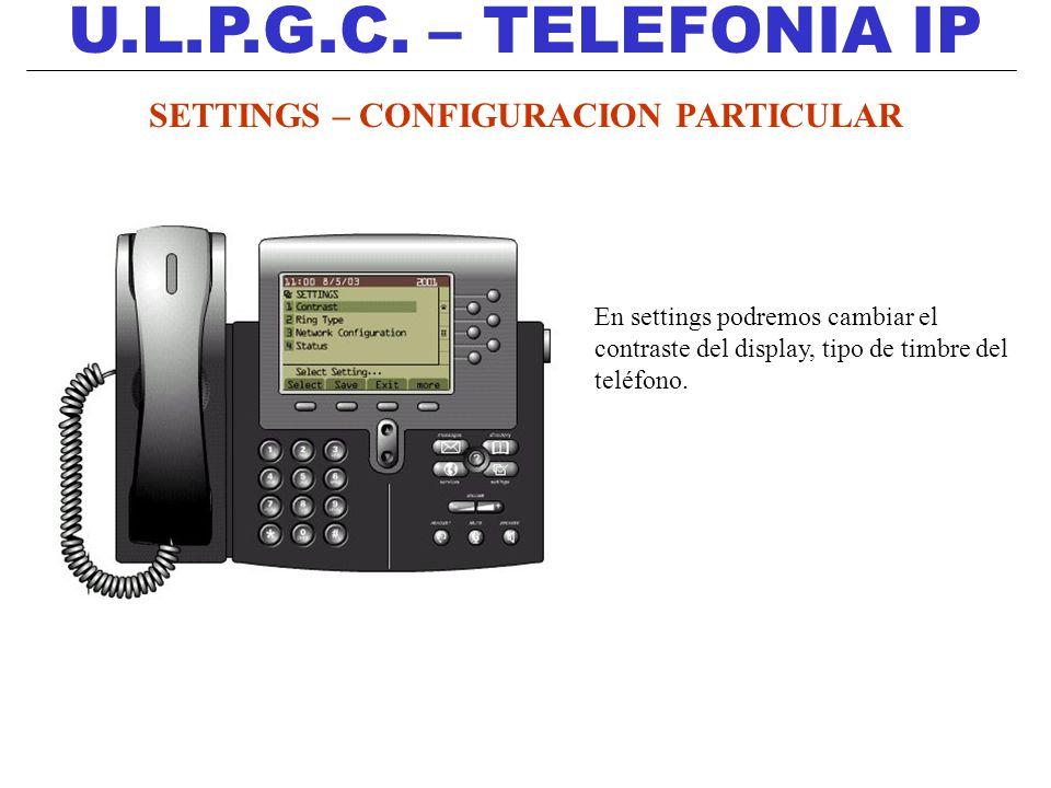 U.L.P.G.C. – TELEFONIA IP SETTINGS – CONFIGURACION PARTICULAR En settings podremos cambiar el contraste del display, tipo de timbre del teléfono.