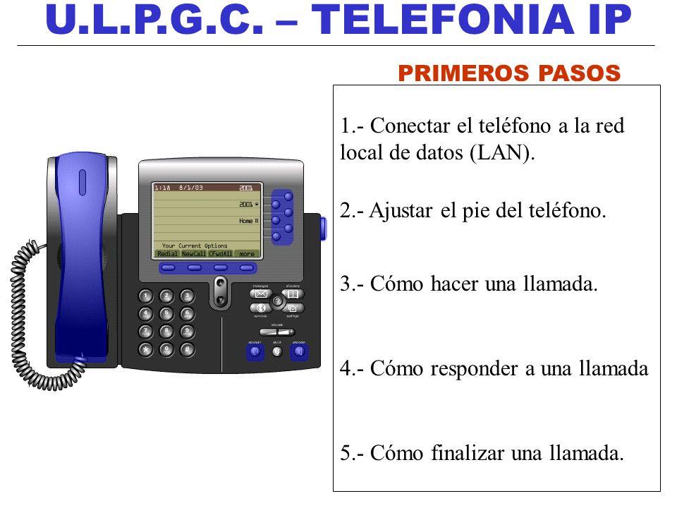 U.L.P.G.C. – TELEFONIA IP PRIMEROS PASOS 1.- Conectar el teléfono a la red local de datos (LAN). 2.- Ajustar el pie del teléfono. 3.- Cómo hacer una l