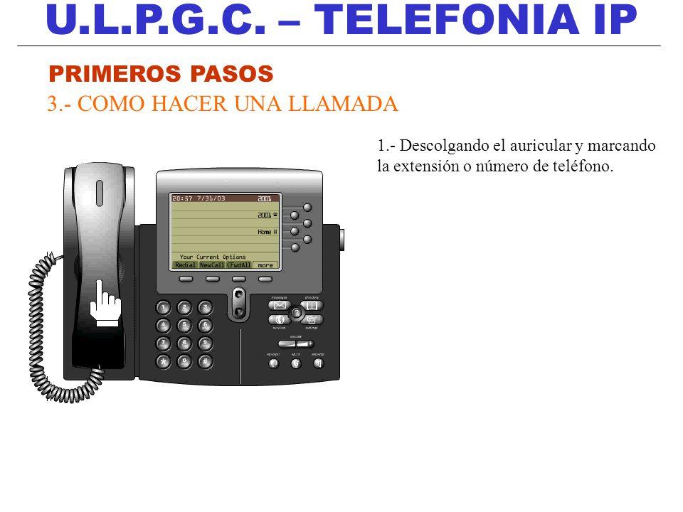U.L.P.G.C. – TELEFONIA IP PRIMEROS PASOS 3.- COMO HACER UNA LLAMADA 1.- Descolgando el auricular y marcando la extensión o número de teléfono.