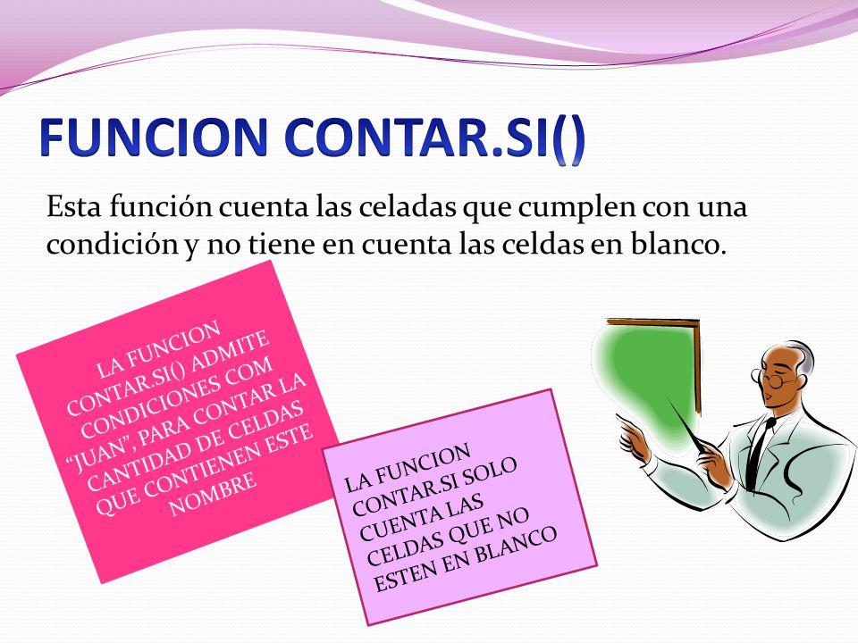 Esta función cuenta las celadas que cumplen con una condición y no tiene en cuenta las celdas en blanco. LA FUNCION CONTAR.SI() ADMITE CONDICIONES COM