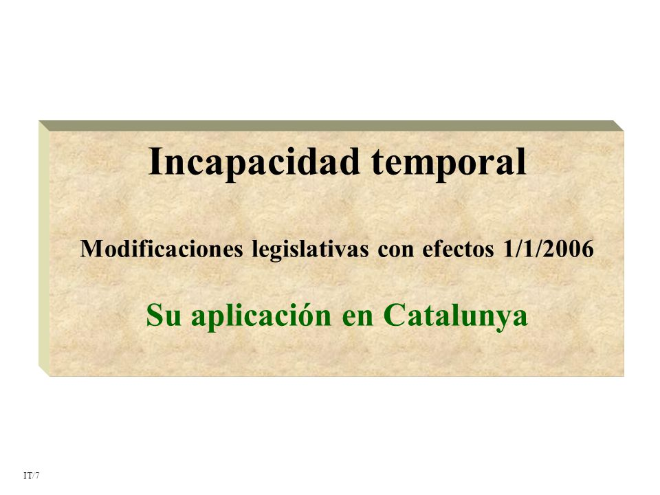 Incapacidad temporal Modificaciones legislativas con efectos 1/1/2006 Su aplicación en Catalunya IT/7