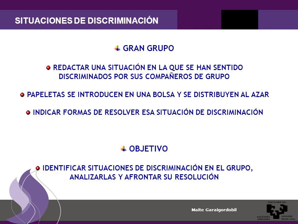 Maite Garaigordobil SITUACIONES DE DISCRIMINACIÓN GRAN GRUPO REDACTAR UNA SITUACIÓN EN LA QUE SE HAN SENTIDO DISCRIMINADOS POR SUS COMPAÑEROS DE GRUPO PAPELETAS SE INTRODUCEN EN UNA BOLSA Y SE DISTRIBUYEN AL AZAR INDICAR FORMAS DE RESOLVER ESA SITUACIÓN DE DISCRIMINACIÓN OBJETIVO IDENTIFICAR SITUACIONES DE DISCRIMINACIÓN EN EL GRUPO, ANALIZARLAS Y AFRONTAR SU RESOLUCIÓN
