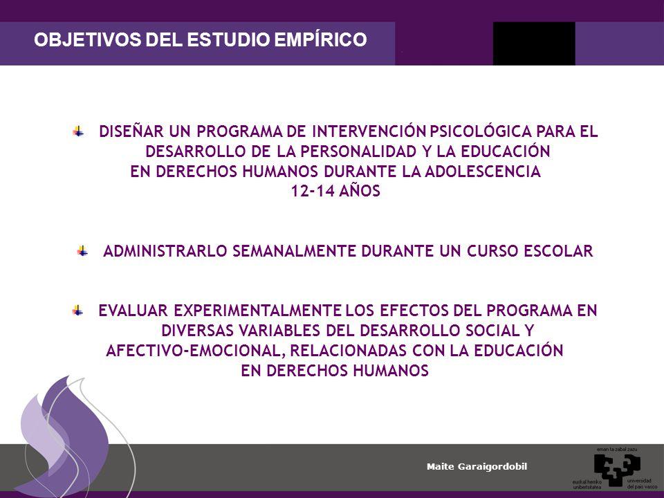 Maite Garaigordobil OBJETIVOS DEL ESTUDIO EMPÍRICO DISEÑAR UN PROGRAMA DE INTERVENCIÓN PSICOLÓGICA PARA EL DESARROLLO DE LA PERSONALIDAD Y LA EDUCACIÓN EN DERECHOS HUMANOS DURANTE LA ADOLESCENCIA 12-14 AÑOS ADMINISTRARLO SEMANALMENTE DURANTE UN CURSO ESCOLAR EVALUAR EXPERIMENTALMENTE LOS EFECTOS DEL PROGRAMA EN DIVERSAS VARIABLES DEL DESARROLLO SOCIAL Y AFECTIVO-EMOCIONAL, RELACIONADAS CON LA EDUCACIÓN EN DERECHOS HUMANOS