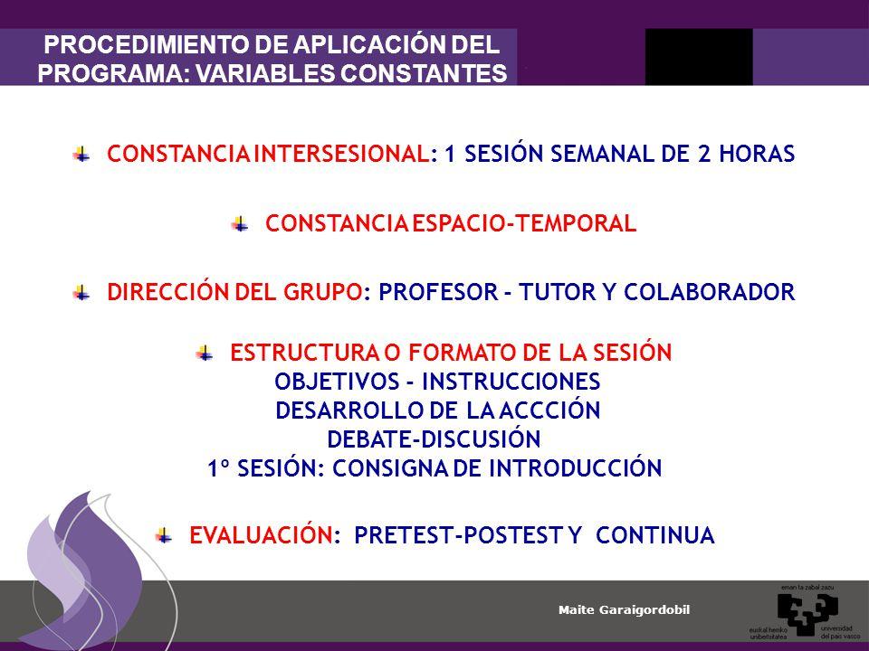 Maite Garaigordobil DIRECCIÓN DEL GRUPO: PROFESOR - TUTOR Y COLABORADOR CONSTANCIA INTERSESIONAL: 1 SESIÓN SEMANAL DE 2 HORAS CONSTANCIA ESPACIO-TEMPORAL EVALUACIÓN: PRETEST-POSTEST Y CONTINUA ESTRUCTURA O FORMATO DE LA SESIÓN OBJETIVOS - INSTRUCCIONES DESARROLLO DE LA ACCCIÓN DEBATE-DISCUSIÓN 1º SESIÓN: CONSIGNA DE INTRODUCCIÓN PROCEDIMIENTO DE APLICACIÓN DEL PROGRAMA: VARIABLES CONSTANTES