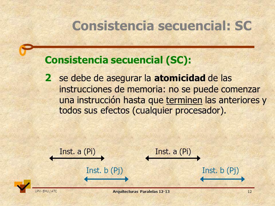 UPV- EHU / ATC Arquitecturas Paralelas 12-1312 Consistencia secuencial: SC Consistencia secuencial (SC): 2 se debe de asegurar la atomicidad de las instrucciones de memoria: no se puede comenzar una instrucción hasta que terminen las anteriores y todos sus efectos (cualquier procesador).
