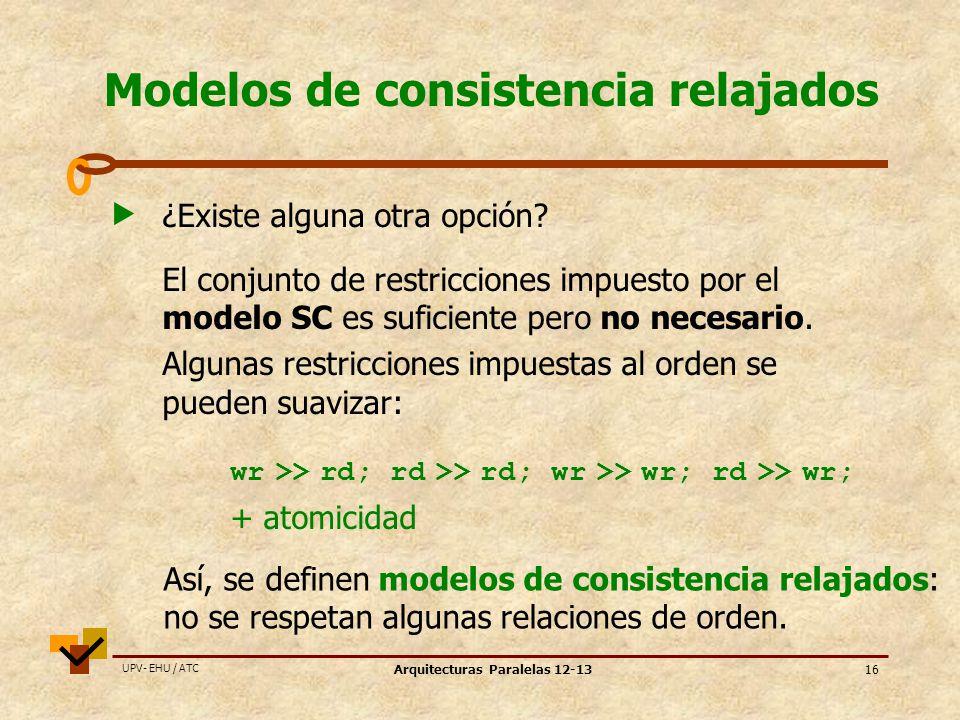 UPV- EHU / ATC Arquitecturas Paralelas 12-1316 Modelos de consistencia relajados ¿Existe alguna otra opción.