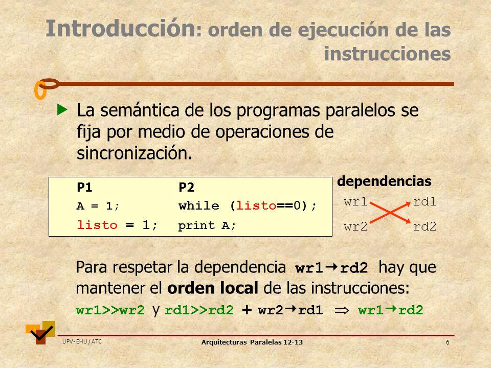 UPV- EHU / ATC Arquitecturas Paralelas 12-1327 Ejemplo TSO/PC = A B = sinc_acq C = = D sinc_rel E = F = PSO = A B = sinc_acq C = = D sinc_rel E = F = WO = A B = sinc_acq C = = D sinc_rel E = F = RC = A B = sinc_acq C = = D sinc_rel E = F = SC rd wr sinc_a wr rd sinc_r wr = A B = sinc_acq C = = D sinc_rel E = F = orden