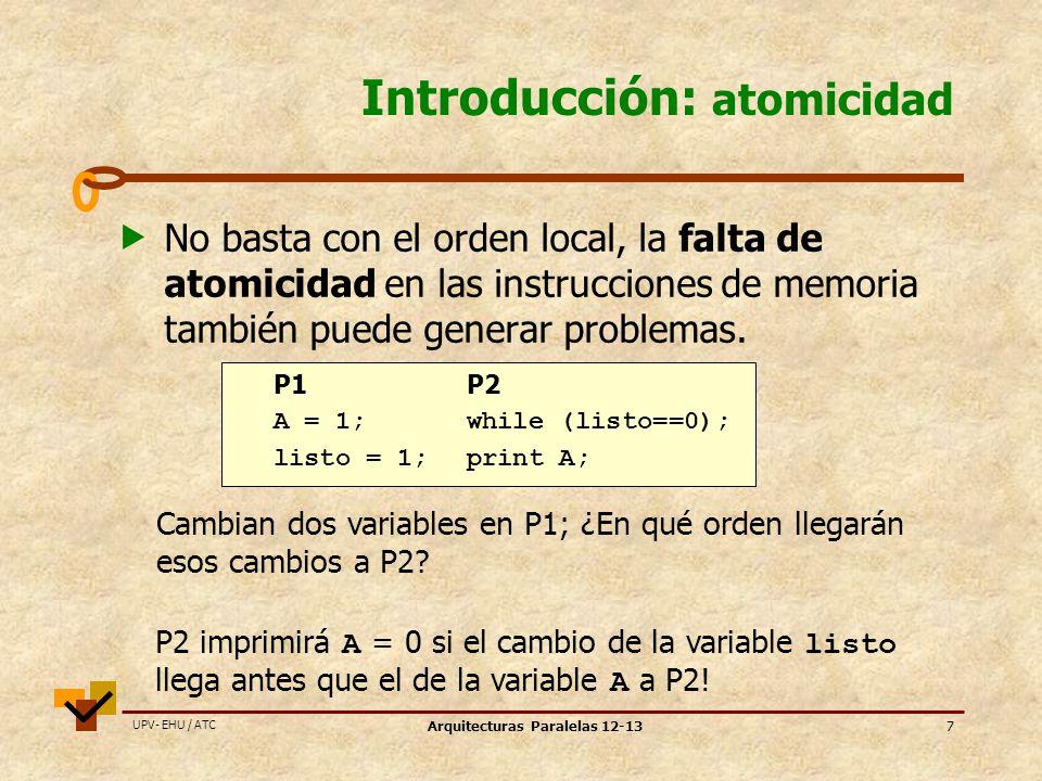 UPV- EHU / ATC Arquitecturas Paralelas 12-1318 Modelos de consistencia relajados : TSO 1 Total Store Ordering (TSO) / Processor Consistency (PC) PPP ST MEM LD No se cumple el orden wr >> rd Las instrucciones LD se pueden ejecutar antes que las instrucciones ST previas (modelo adelanto de load).