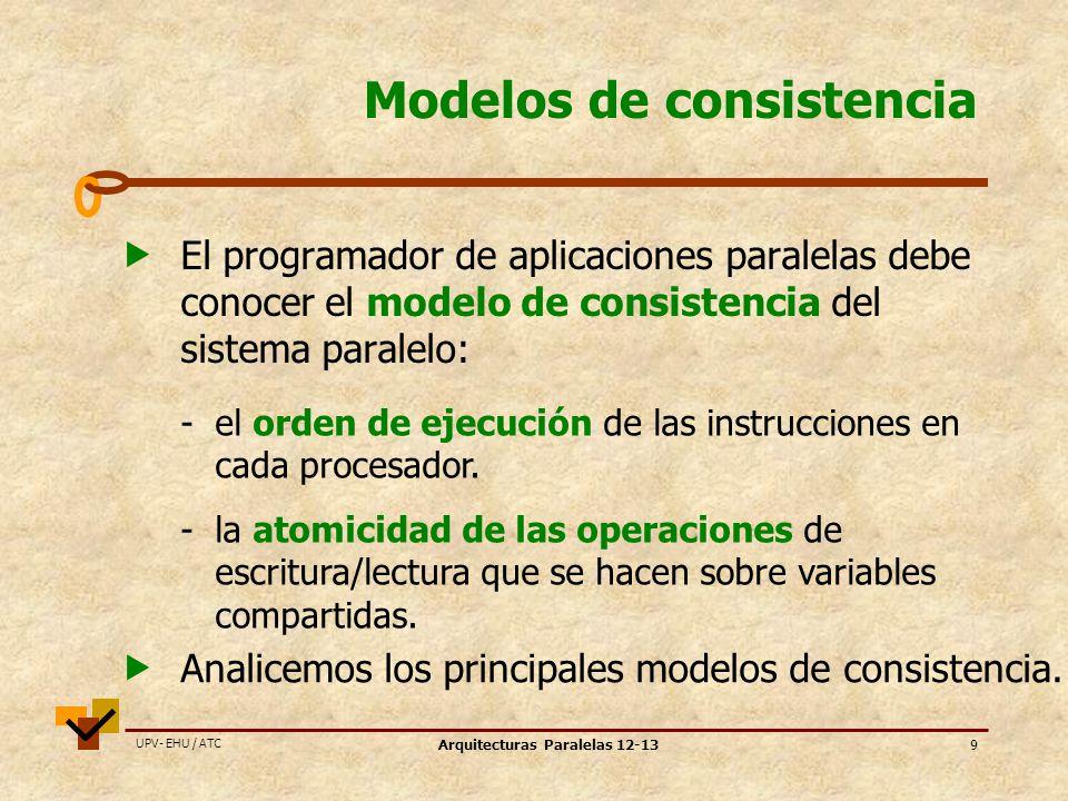 UPV- EHU / ATC Arquitecturas Paralelas 12-139 Modelos de consistencia El programador de aplicaciones paralelas debe conocer el modelo de consistencia del sistema paralelo: - el orden de ejecución de las instrucciones en cada procesador.
