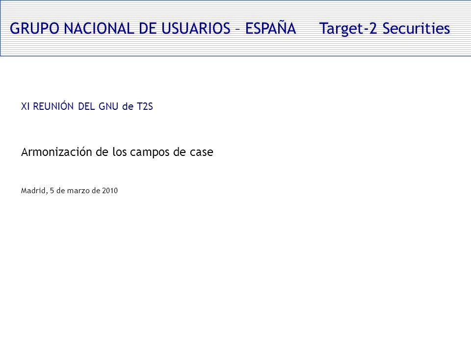 GRUPO NACIONAL DE USUARIOS – ESPAÑA Target-2 Securities XI REUNIÓN DEL GNU de T2S Armonización de los campos de case Madrid, 5 de marzo de 2010