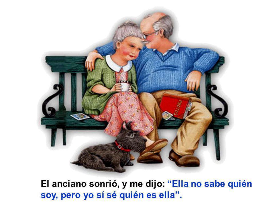 El anciano sonrió, y me dijo: Ella no sabe quién soy, pero yo sí sé quién es ella.