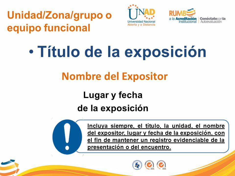 Unidad/Zona/grupo o equipo funcional Título de la exposición Nombre del Expositor Lugar y fecha de la exposición Incluya siempre, el título, la unidad
