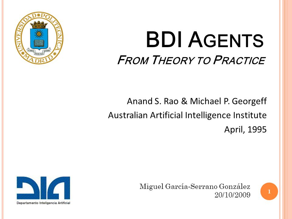 BDI A GENTS F ROM T HEORY TO P RACTICE Anand S. Rao & Michael P. Georgeff Australian Artificial Intelligence Institute April, 1995 Miguel García-Serra