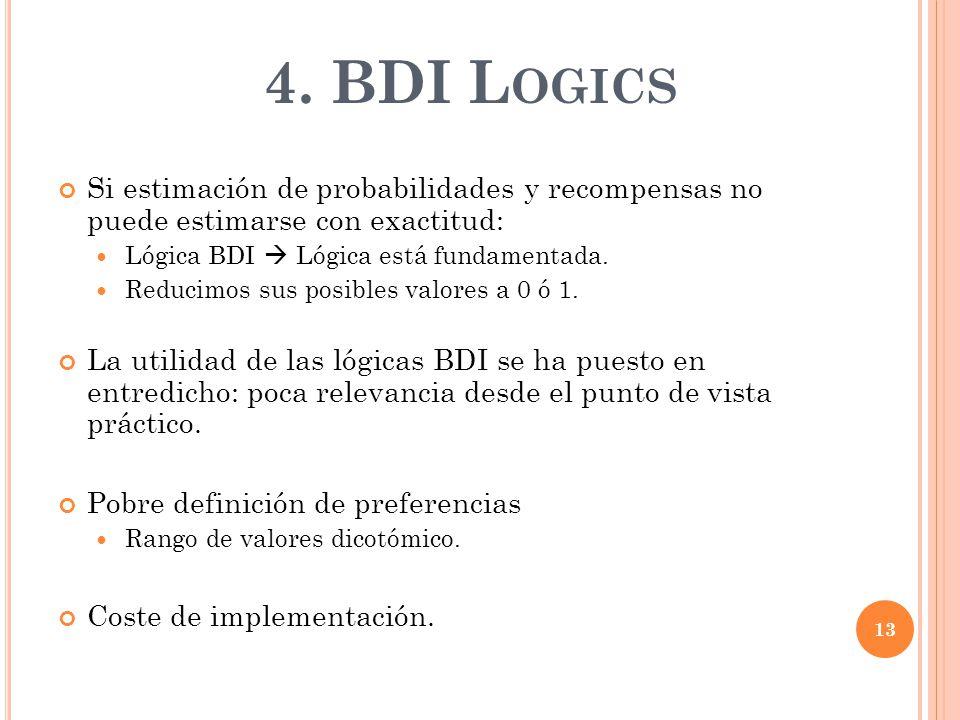 4. BDI L OGICS Si estimación de probabilidades y recompensas no puede estimarse con exactitud: Lógica BDI Lógica está fundamentada. Reducimos sus posi