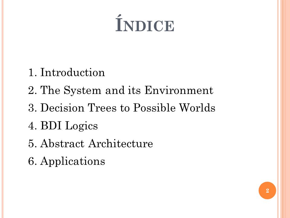 Í NDICE 1. Introduction 2. The System and its Environment 3. Decision Trees to Possible Worlds 4. BDI Logics 5. Abstract Architecture 6. Applications