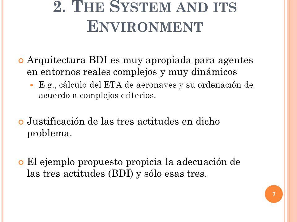 2. T HE S YSTEM AND ITS E NVIRONMENT Arquitectura BDI es muy apropiada para agentes en entornos reales complejos y muy dinámicos E.g., cálculo del ETA