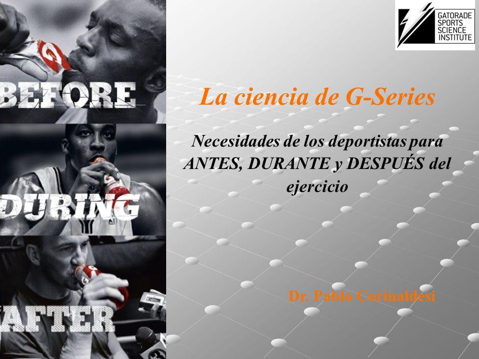 La ciencia de G-Series Necesidades de los deportistas para ANTES, DURANTE y DESPUÉS del ejercicio Dr. Pablo Corinaldesi