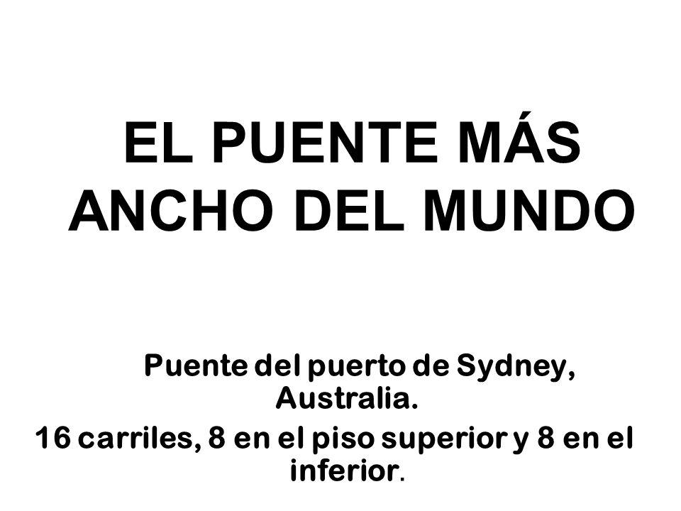 EL PUENTE MÁS ANCHO DEL MUNDO Puente del puerto de Sydney, Australia. 16 carriles, 8 en el piso superior y 8 en el inferior.