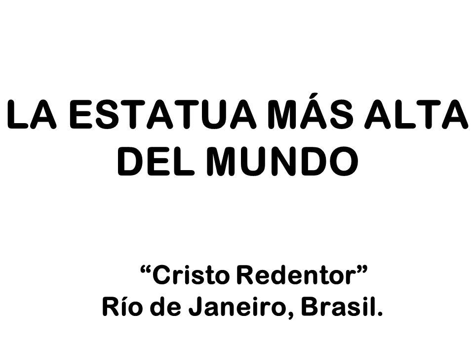 LA ESTATUA MÁS ALTA DEL MUNDO Cristo Redentor Río de Janeiro, Brasil.