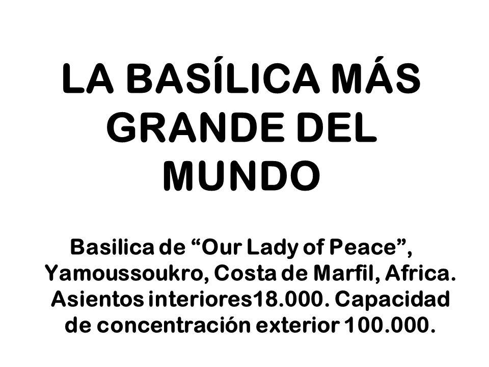 LA BASÍLICA MÁS GRANDE DEL MUNDO Basilica de Our Lady of Peace, Yamoussoukro, Costa de Marfil, Africa. Asientos interiores18.000. Capacidad de concent