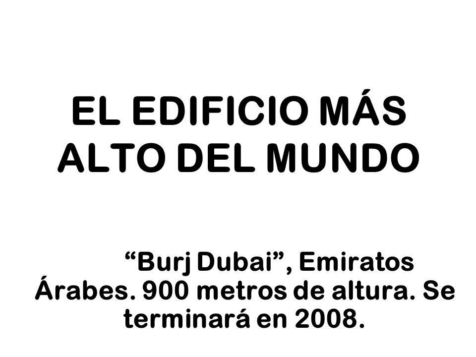 EL EDIFICIO MÁS ALTO DEL MUNDO Burj Dubai, Emiratos Árabes. 900 metros de altura. Se terminará en 2008.