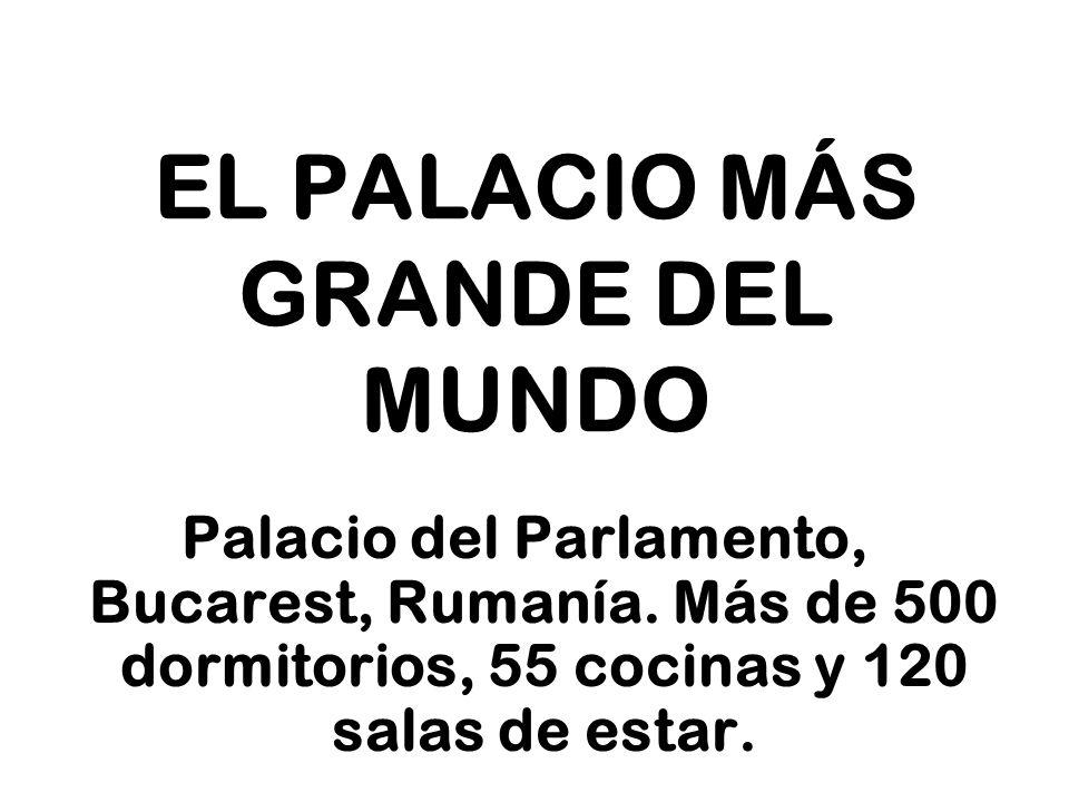 EL PALACIO MÁS GRANDE DEL MUNDO Palacio del Parlamento, Bucarest, Rumanía. Más de 500 dormitorios, 55 cocinas y 120 salas de estar.