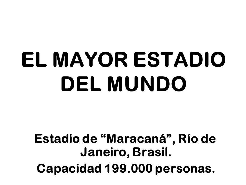 EL MAYOR ESTADIO DEL MUNDO Estadio de Maracaná, Río de Janeiro, Brasil. Capacidad 199.000 personas.