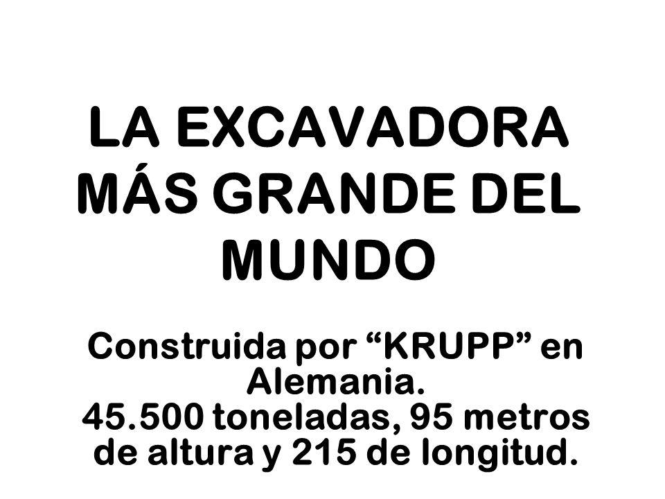 LA EXCAVADORA MÁS GRANDE DEL MUNDO Construida por KRUPP en Alemania. 45.500 toneladas, 95 metros de altura y 215 de longitud.