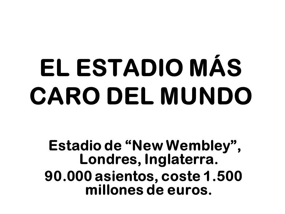 EL ESTADIO MÁS CARO DEL MUNDO Estadio de New Wembley, Londres, Inglaterra. 90.000 asientos, coste 1.500 millones de euros.