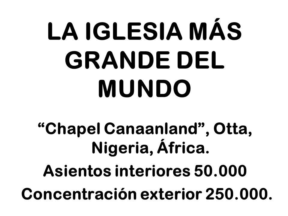 LA IGLESIA MÁS GRANDE DEL MUNDO Chapel Canaanland, Otta, Nigeria, África. Asientos interiores 50.000 Concentración exterior 250.000.