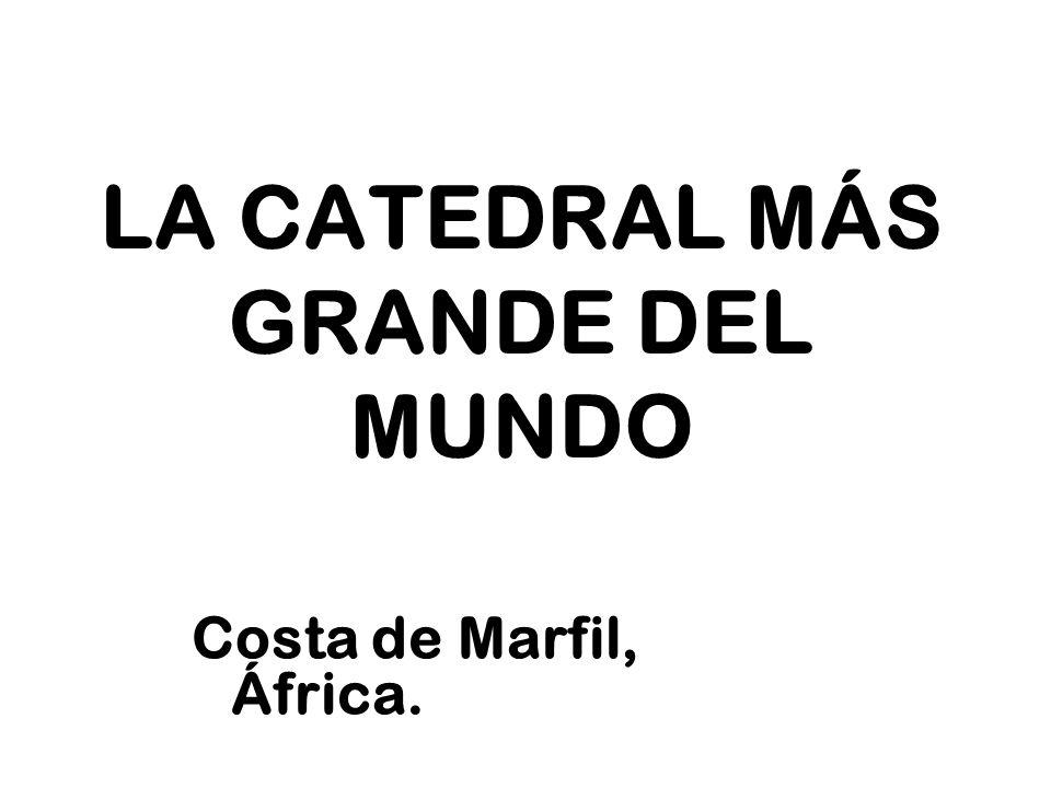 LA CATEDRAL MÁS GRANDE DEL MUNDO Costa de Marfil, África.