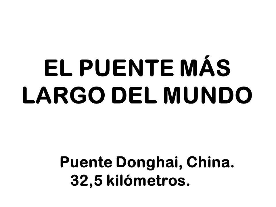 EL PUENTE MÁS LARGO DEL MUNDO Puente Donghai, China. 32,5 kilómetros.