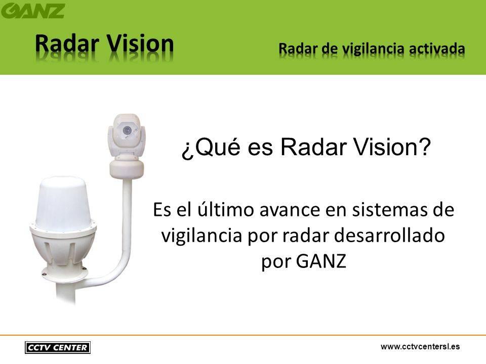 www.cctvcentersl.es ¿Qué es Radar Vision? Es el último avance en sistemas de vigilancia por radar desarrollado por GANZ
