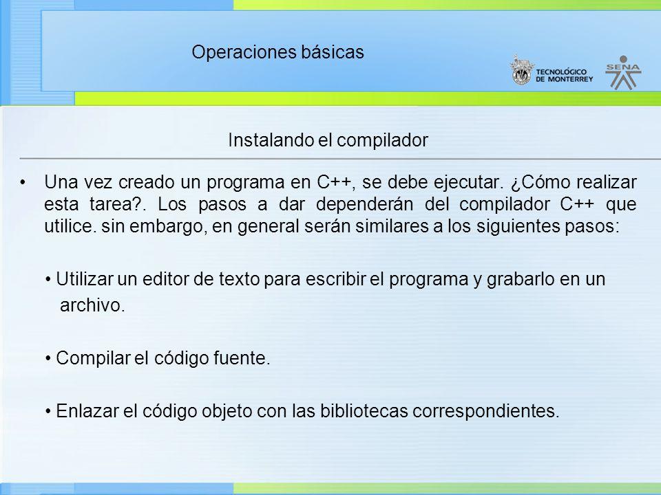 Operaciones básicas Instalando el compilador Código fuente Compilador Código objeto Enlazador Código ejecutable Archivo cabecera Bibliotecas Etapas de creación de un programa