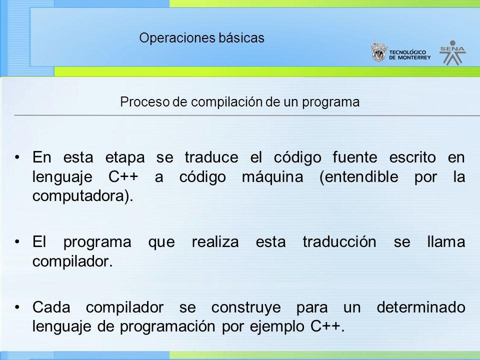Operaciones básicas Proceso de compilación de un programa En esta etapa se traduce el código fuente escrito en lenguaje C++ a código máquina (entendib