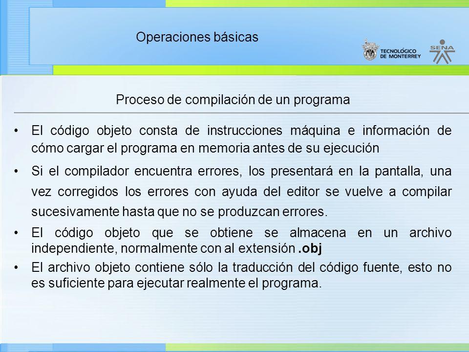 Operaciones básicas Proceso de compilación de un programa El código objeto consta de instrucciones máquina e información de cómo cargar el programa en