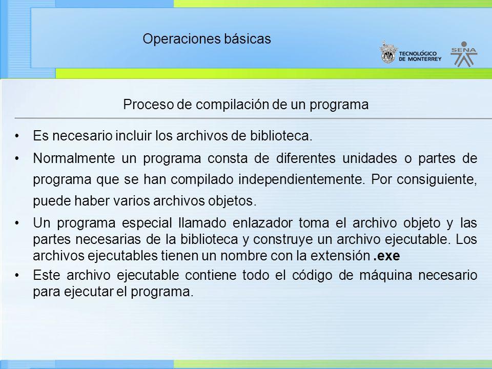 Operaciones básicas Proceso de compilación de un programa Código fuente Compilador Código objeto Enlazador Programa ejecutable Biblioteca Proceso de conversión de código fuente a código ejecutable