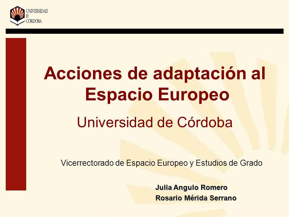 Acciones de adaptación al Espacio Europeo Universidad de Córdoba Vicerrectorado de Espacio Europeo y Estudios de Grado Julia Angulo Romero Rosario Mérida Serrano