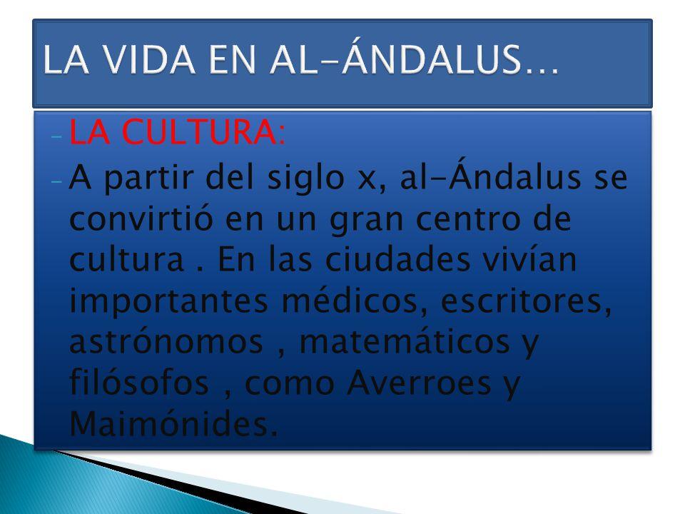 - LA CULTURA: - A partir del siglo x, al-Ándalus se convirtió en un gran centro de cultura. En las ciudades vivían importantes médicos, escritores, as