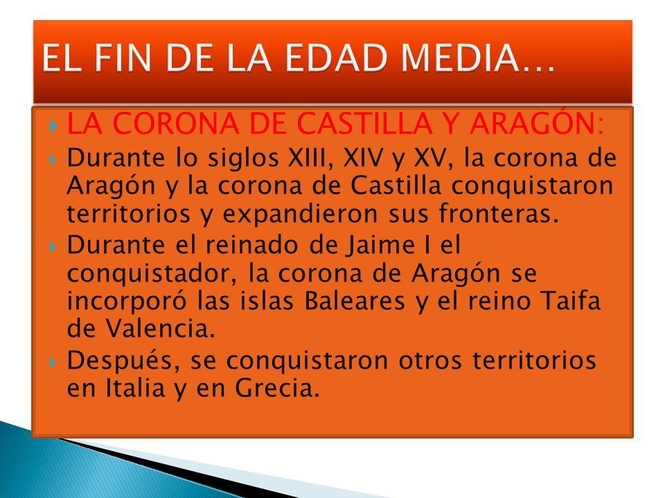 LA CORONA DE CASTILLA Y ARAGÓN: Durante lo siglos XIII, XIV y XV, la corona de Aragón y la corona de Castilla conquistaron territorios y expandieron s