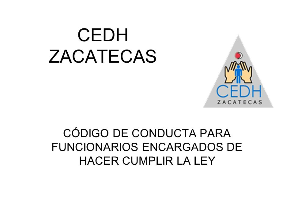 CEDH ZACATECAS CÓDIGO DE CONDUCTA PARA FUNCIONARIOS ENCARGADOS DE HACER CUMPLIR LA LEY