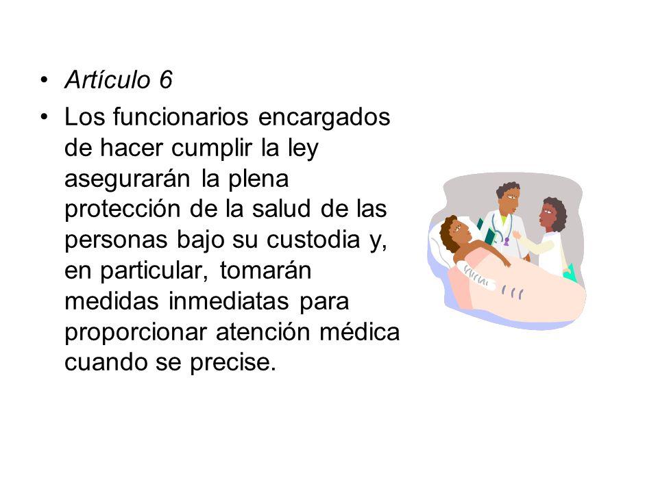 Artículo 6 Los funcionarios encargados de hacer cumplir la ley asegurarán la plena protección de la salud de las personas bajo su custodia y, en parti