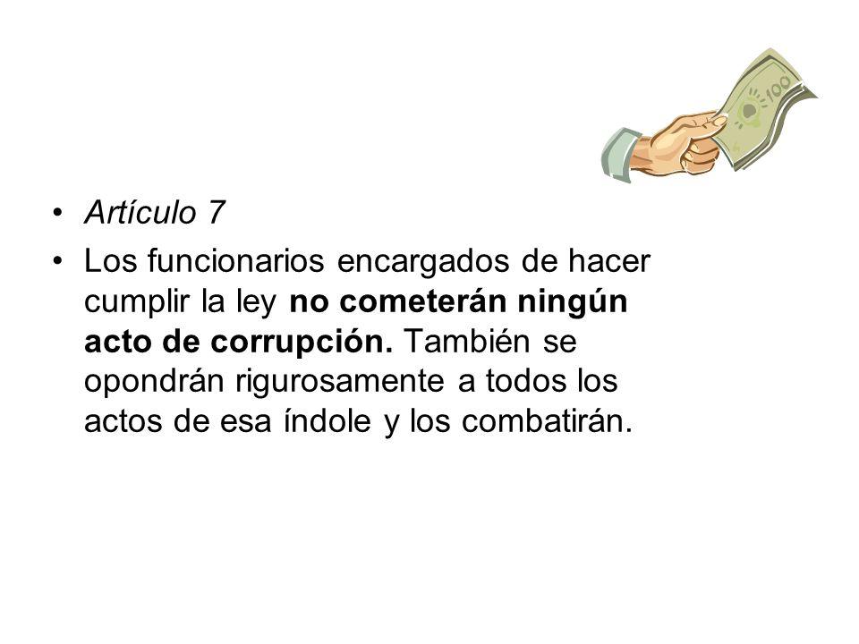 Artículo 7 Los funcionarios encargados de hacer cumplir la ley no cometerán ningún acto de corrupción. También se opondrán rigurosamente a todos los a