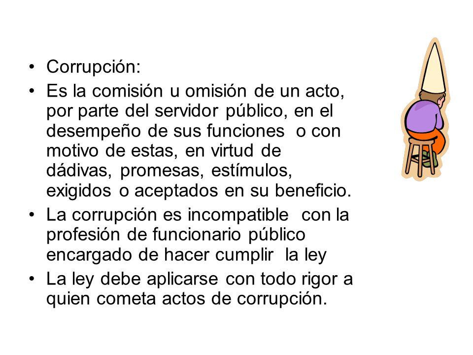 Corrupción: Es la comisión u omisión de un acto, por parte del servidor público, en el desempeño de sus funciones o con motivo de estas, en virtud de